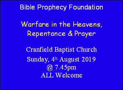 Bible Prophecy Foundation  Warfare in the Heavens, Repentance & Prayer  Cranfield Baptist Church Sunday, 4h August 2019 @ 7.45pm ALL Welcome