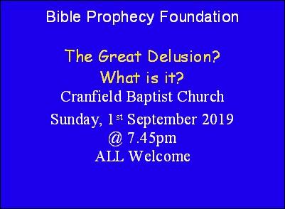 Bible Prophecy Foundation  The Great Delusion? What is it? Cranfield Baptist Church Sunday, 1st September 2019 @ 7.45pm ALL Welcome